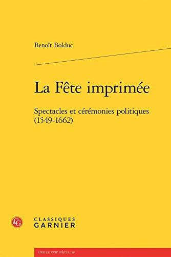 La Fête imprimée : Spectacles et cérémonies politiques (1549-1662) par Benoit Bolduc