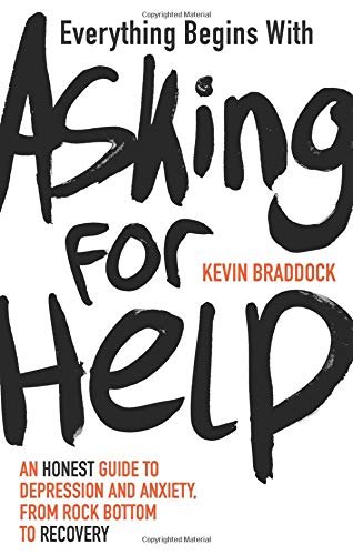 Everything Begins with Asking for Help: An honest guide to depression and anxiety, from rock bottom to recovery