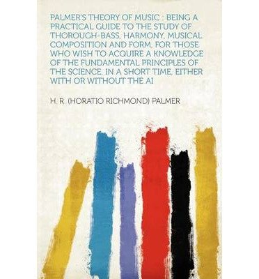 Palmer's Theory of Music: Being a Practical Guide to the Study of Thorough-Bass, Harmony, Musical Composition and Form, for Those Who Wish to Acquire a Knowledge of the Fundamental Principles of the Science, in a Short Time, Either with or Without the AI (Paperback) - Common