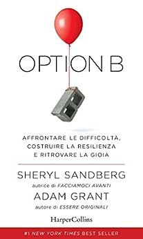 Option B: Affrontare le difficoltà, costruire la resilienza e ritrovare la gioia. di [Sandberg, Sheryl, Grant, Adam]