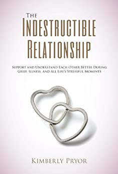 The Indestructible Relationship: Support and Understand Each Other Better During Grief, Illness, Catastrophic Loss, and All Life's Stressful Moments by [Pryor, Kimberly, www.indestructiblerelationship.com]