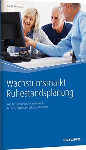 Wachstumsmarkt Ruhestandsplanung: Wie sich Finanzberater erfolgreich bei der Zielgruppe 50plus positionieren (Haufe Kompass)