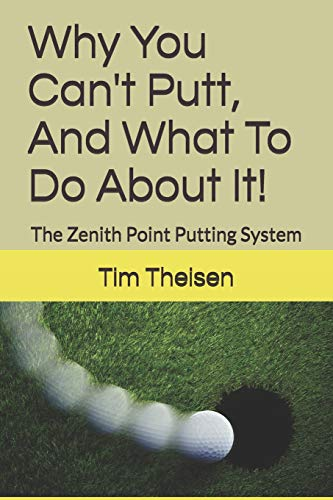 Why You Can't Putt, And What To Do About It!: The Zenith Point Putting System (Automatic Putting) por Tim Theisen