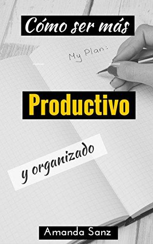 ¿Cómo ser más productivo y organizado?: Forma Fácil de Organizarse para ser más Productivo por Amanda Sanz
