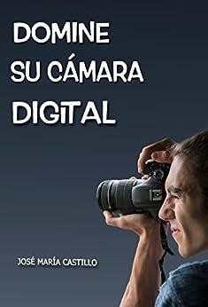 Domine Su Cámara Digital: Consiga Fotos Y Vídeos Profesionales por José María Castillo Pomeda epub