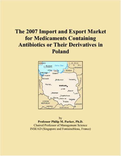 The 2007 Import and Export Market for Medicaments Containing Antibiotics or Their Derivatives in Poland par Parker, Philip M.
