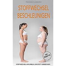 Stoffwechsel beschleunigen: Schnell und einfach fett verbrennen (Fett verbrennen am Bauch, Stoffwechseldiät, Stoffwechsel ankurbeln) inkl. Rezepte