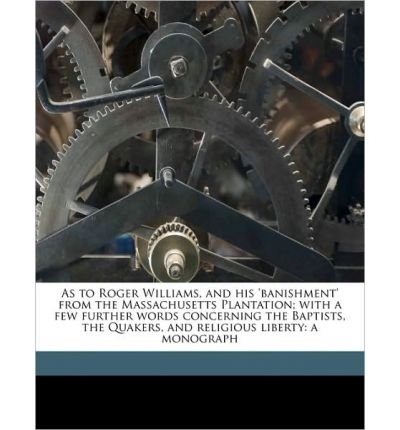 As to Roger Williams, and His 'Banishment' from the Massachusetts Plantation; With a Few Further Words Concerning the Baptists, the Quakers, and Religious Liberty: A Monograph (Paperback) - Common