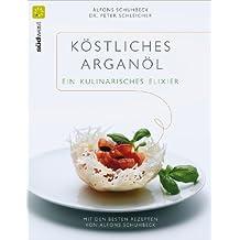 Köstliches Argan-Öl - ein kulinarisches Elixier: Mit den besten Rezepten von Alfons Schuhbeck