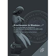 Erschossen in Moskau...: Die deutschen Opfer des Stalinismus auf dem Moskauer Friedhof Donskoje 1950–1953