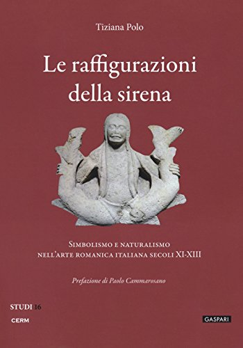 Le raffigurazioni della sirena. Simbolismo e naturalismo nell'arte romanica italiana, secoli XI-XIII (Studi) por Tiziana Polo