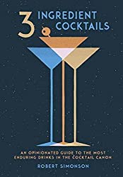 3 Ingredient Cocktails: An Opinionated Guide to the Most Enduring Drinks in the Cocktail Canon