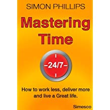 Mastering Time 24/7 - how to work less, deliver more and live a Great life.