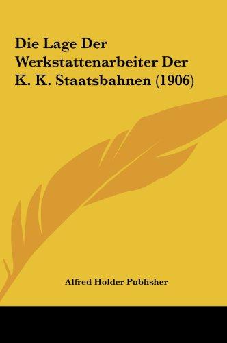Die Lage Der Werkstattenarbeiter Der K. K. Staatsbahnen (1906)