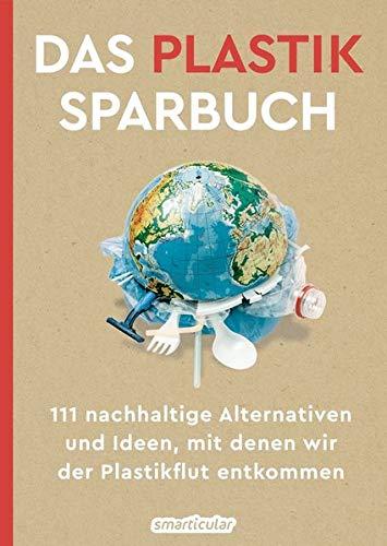 Das Plastiksparbuch: 111 nachhaltige Alternativen und Ideen, mit denen wir der Plastikflut entkommen