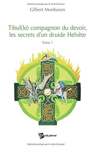 Tibule(le) compagnon du devoir, les secrets d'un druide Helvète : Tome 1 par Gilbert Monbaron