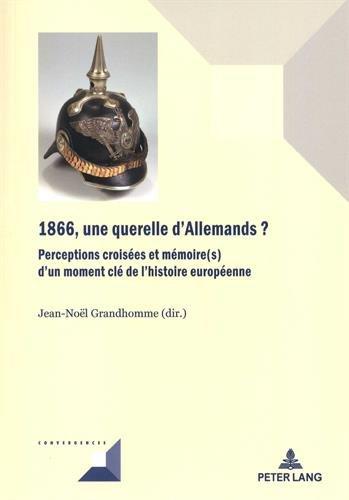 1866, une querelle d'Allemands?: Perceptions croisées et mémoire(s) d'un moment clé de l'histoire européenne par Jean-Noël Grandhomme