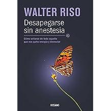 Desapegarse Sin Anestesia: Como Soltarse de Todo Aquello Que Nos Quita Energia y Bienestar = Be Detached Without Anesthesia (Biblioteca Walter Riso)