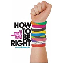 How To Be Right: The Essential Guide to Making Lefty Liberals History by James Delingpole (2007-03-08)