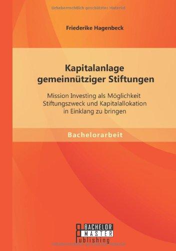 Kapitalanlage gemeinnütziger Stiftungen: Mission Investing als Möglichkeit Stiftungszweck und Kapitalallokation in Einklang zu bringen