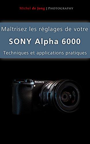 Maîtrisez les réglages de votre Sony Alpha 6000: Techniques et applications pratiques