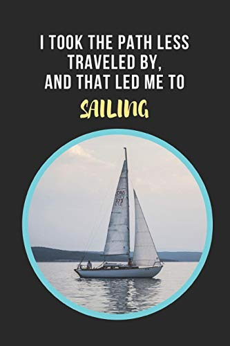 I Took The Path Less Traveled By, And That Led Me To Sailing: Novelty Lined Notebook / Journal To Write In Perfect Gift Item (6 x 9 inches) -