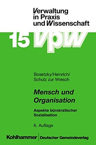 Mensch und Organisation: Aspekte bürokratischer Sozialisation (Verwaltung in Praxis und Wissenschaft)