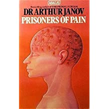 Prisoners Of Pain: Unlocking the Power of the Mind to End Suffering (Abacus Books) by Dr Arthur Janov (1988-01-01)
