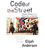 Code of the Street: Decency, Violence, and the Moral Life of the Inner City [ CODE OF THE STREET: DECENCY, VIOLENCE, AND THE MORAL LIFE OF THE INNER CITY ] by Anderson, Elijah (Author) Sep-17-2000 [ Paperback ]