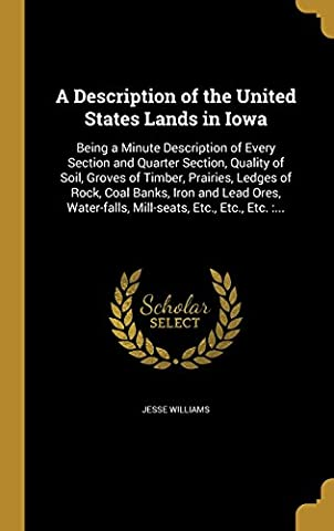 A Description of the United States Lands in Iowa: Being a Minute Description of Every Section and Quarter Section, Quality of Soil, Groves of Timber, ... Mill-seats, Etc., Etc., Etc. :...