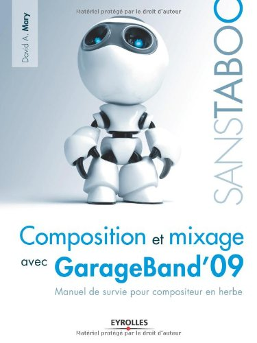 Composition et mixage avec GarageBand'09: Manuel de survie pour compositeur en herbe par David A. Mary