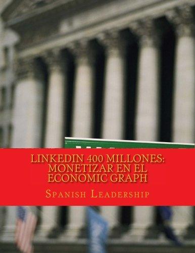 LinkedIn 400 Millones: Monetizar en el economic graph: Version color para autores y conferenciantes