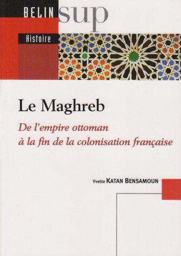 Le Maghreb : De l'empire ottoman àla fin de la colonisation française par Yvette Katan Bensamoun