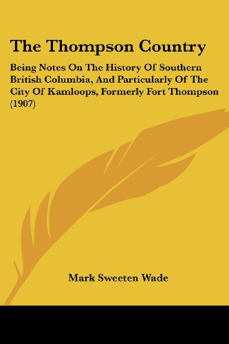 The Thompson Country: Being Notes on the History of Southern British Columbia, and Particularly of the City of Kamloops, Formerly Fort Thomp