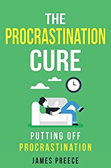 The Procrastination Cure: Putting off Procrastination by [Preece, James]