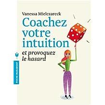 Coachez votre intuition: et provoquez le hasard