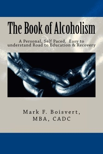 The Book of Alcoholism: Your Private, Personal, Self Paced, Easy to understand Road to Education & Recovery by Mr. Mark F. Boisvert Sr. (2012-11-29)