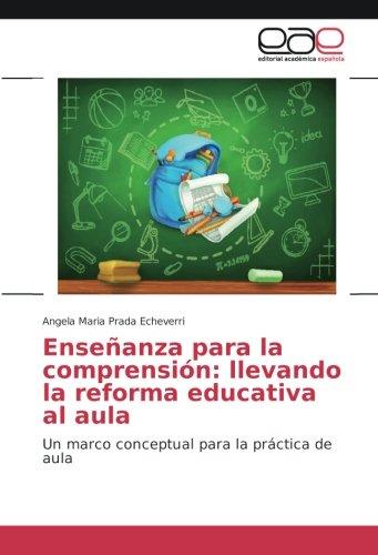 Enseñanza para la comprensión: llevando la reforma educativa al aula: Un marco conceptual para la práctica de aula