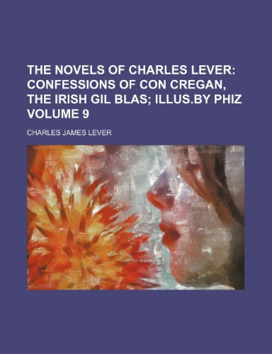 The Novels of Charles Lever;  Confessions of Con Cregan, the Irish Gil Blas Illus.by Phiz Volume 9