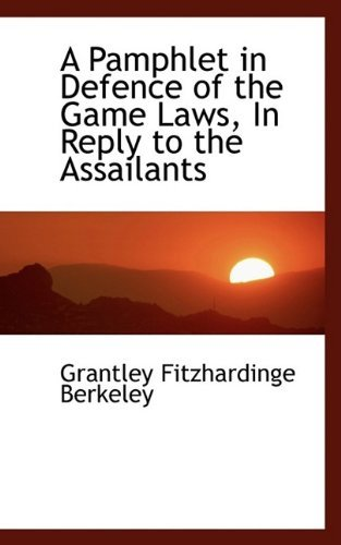 A Pamphlet in Defence of the Game Laws, In Reply to the Assailants by Grantley Fitzhardinge Berkeley (2009-05-20)