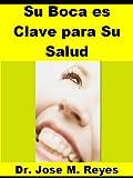Su Boca es Clave para su Salud: Ponga atención a sus dientes para prevenir, curar o aliviar artritis,  cáncer, enfermedad cardiovascular y otras enfermedades crónicas. (Spanish Edition)