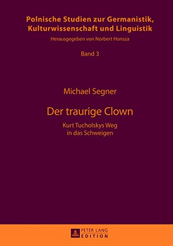 Der traurige Clown: Kurt Tucholskys Weg in das Schweigen (Europäische Studien zur Germanistik, Kulturwissenschaft und Linguistik, Band 3)