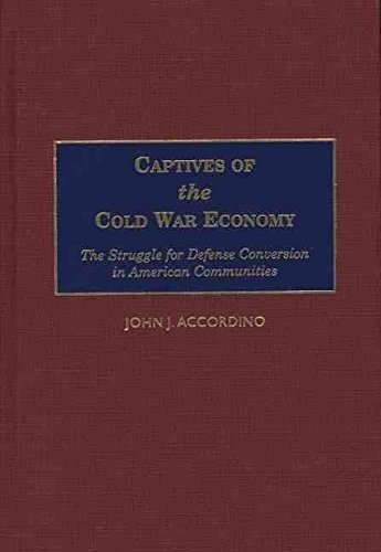 [(Captives of the Cold War Economy : The Struggle for Defense Conversion in American Communities)] [By (author) John J. Accordino] published on (July, 2000)