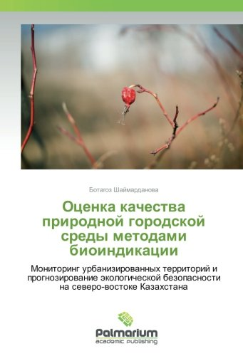 Ocenka kachestva prirodnoj gorodskoj sredy metodami bioindikacii: Monitoring urbanizirovannyh territorij i prognozirovanie jekologicheskoj bezopasnosti na severo-vostoke Kazahstana