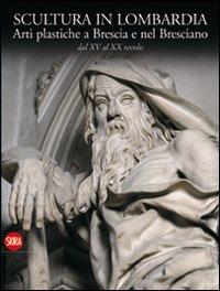 Scultura in Lombardia. Arti plastiche a Brescia e nel Bresciano dal XV al XX secolo. Ediz. illustrata (Arte antica)