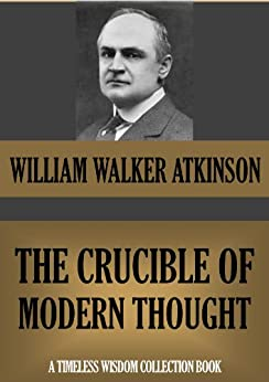 THE CRUCIBLE OF MODERN THOUGHT.  A Study of the Prevailing Mental Unrest (Timeless Wisdom Collection Book 121) (English Edition) von [Atkinson, William Walker]