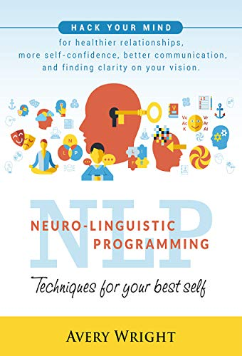 Descargar NLP : Neuro-Linguistic Programming: Techniques for Your Best Self: Hack Your Mind for Healthier Relationships, More Self-Confidence, Better Communication, ... Clarity in Your Vision. PDF