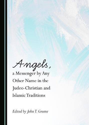 Angels, a Messenger by Any Other Name in the Judeo-Christian and Islamic Traditions