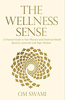 The Wellness Sense: A practical guide to your physical and emotional health based on Ayurvedic and yogic wisdom by [Swami, Om]