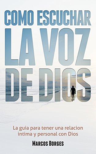 Cómo Escuchar la Voz de Dios: La guía para tener una relación íntima y personal con Dios por Marcos Borges